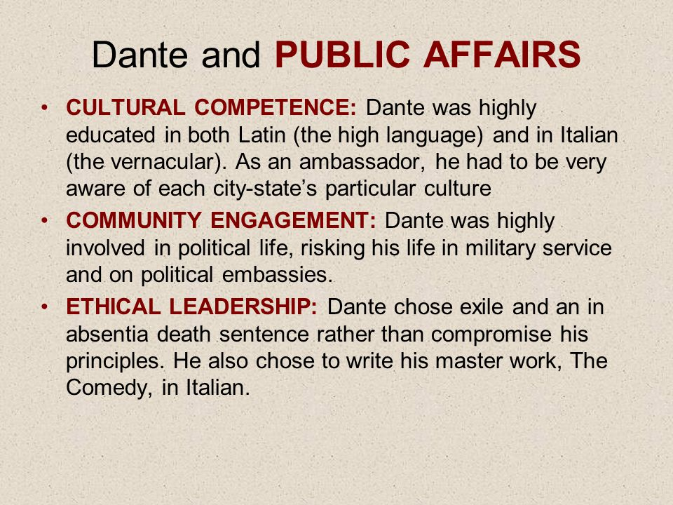 Dante and PUBLIC AFFAIRS CULTURAL COMPETENCE: Dante was highly educated in both Latin (the high language) and in Italian (the vernacular). As an ambas