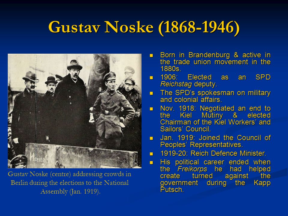 Gustav Noske (1868-1946) Born in Brandenburg & active in the trade union movement in the 1880s. 1906: Elected as an SPD Reichstag deputy. The SPD's sp