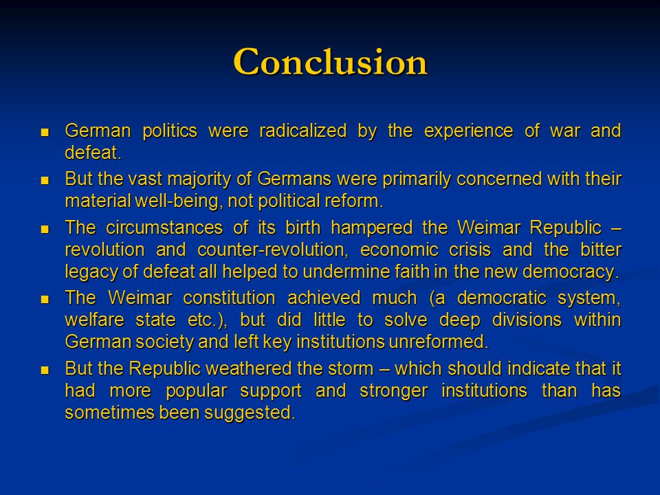 Conclusion German politics were radicalized by the experience of war and defeat. German politics were radicalized by the experience of war and defeat.