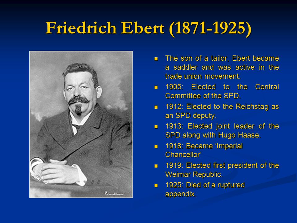 Friedrich Ebert (1871-1925) The son of a tailor, Ebert became a saddler and was active in the trade union movement.