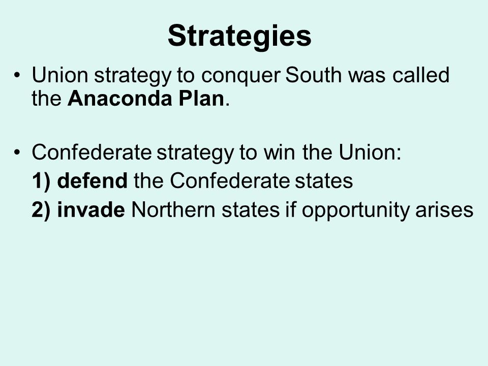 Strategies Union strategy to conquer South was called the Anaconda Plan. Confederate strategy to win the Union: 1) defend the Confederate states 2) in