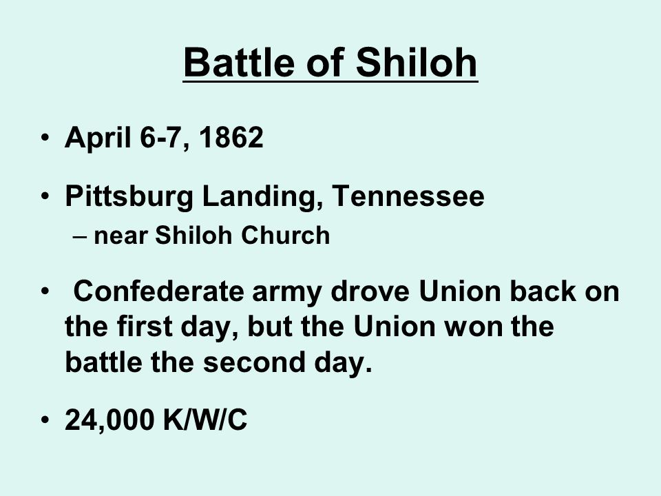 Battle of Shiloh April 6-7, 1862 Pittsburg Landing, Tennessee –near Shiloh Church Confederate army drove Union back on the first day, but the Union wo