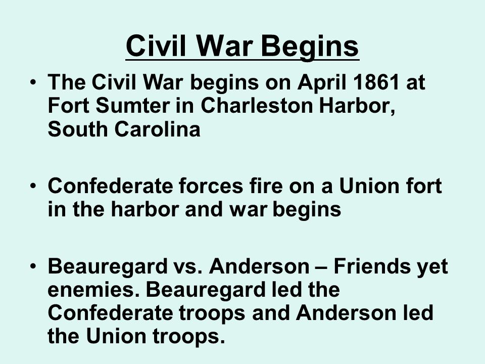 Civil War Begins The Civil War begins on April 1861 at Fort Sumter in Charleston Harbor, South Carolina Confederate forces fire on a Union fort in the