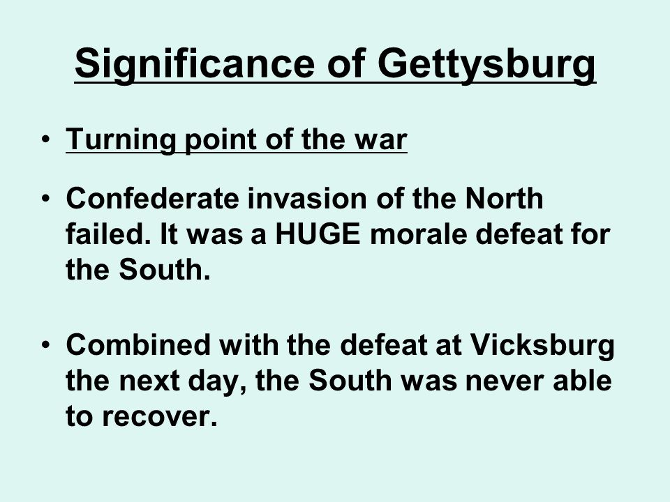 Significance of Gettysburg Turning point of the war Confederate invasion of the North failed. It was a HUGE morale defeat for the South. Combined with