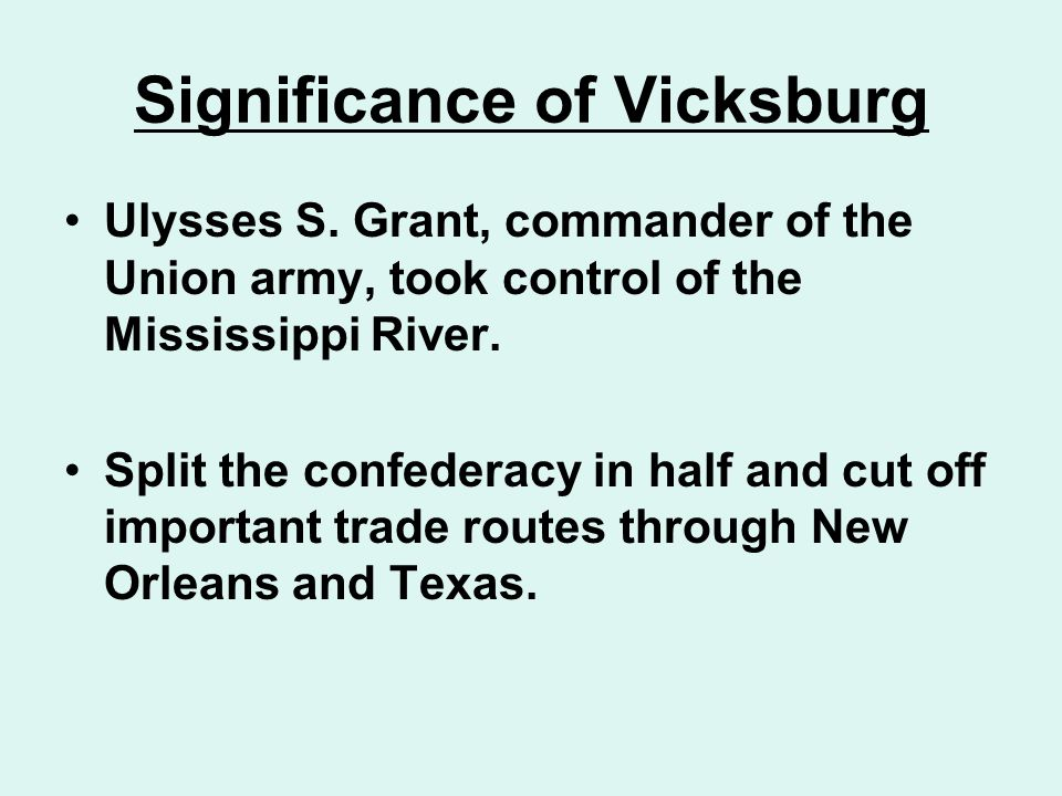Significance of Vicksburg Ulysses S. Grant, commander of the Union army, took control of the Mississippi River. Split the confederacy in half and cut
