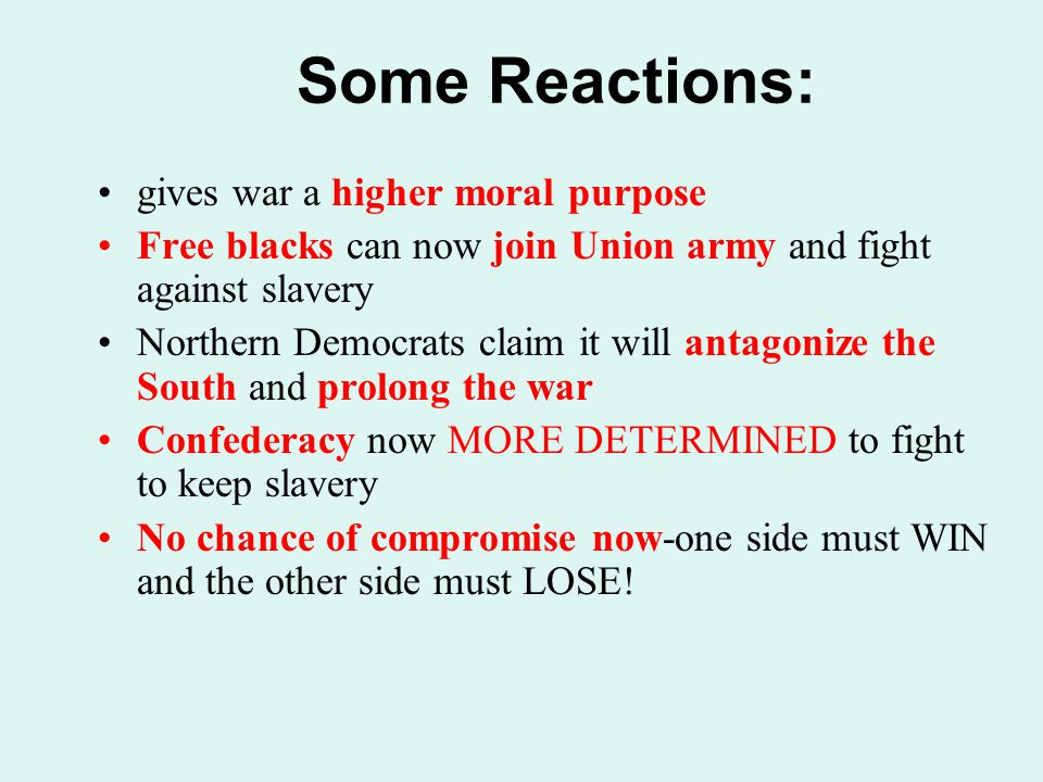 gives war a higher moral purpose Free blacks can now join Union army and fight against slavery Northern Democrats claim it will antagonize the South a