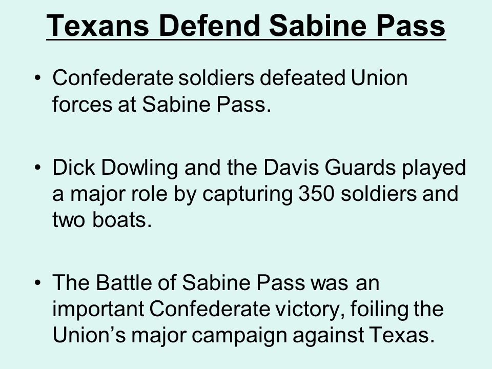 Texans Defend Sabine Pass Confederate soldiers defeated Union forces at Sabine Pass. Dick Dowling and the Davis Guards played a major role by capturin