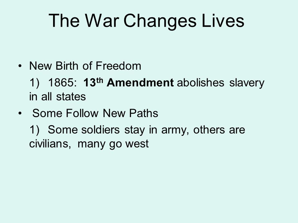 New Birth of Freedom 1)1865: 13 th Amendment abolishes slavery in all states Some Follow New Paths 1)Some soldiers stay in army, others are civilians,