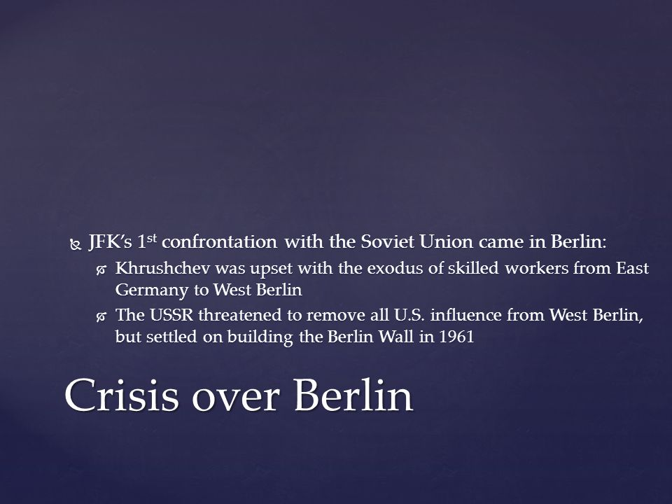  JFK's 1 st confrontation with the Soviet Union came in Berlin:  Khrushchev was upset with the exodus of skilled workers from East Germany to West Berlin  The USSR threatened to remove all U.S.