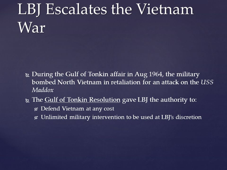  During the Gulf of Tonkin affair in Aug 1964, the military bombed North Vietnam in retaliation for an attack on the USS Maddox  The Gulf of Tonkin Resolution gave LBJ the authority to:  Defend Vietnam at any cost  Unlimited military intervention to be used at LBJ's discretion LBJ Escalates the Vietnam War