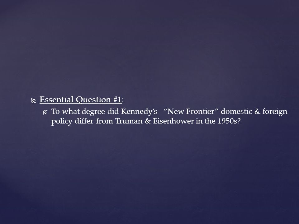  Essential Question #1:  To what degree did Kennedy's New Frontier domestic & foreign policy differ from Truman & Eisenhower in the 1950s