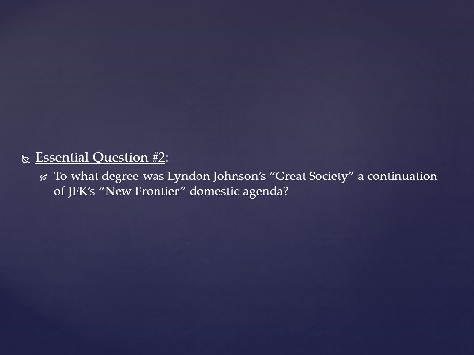  Essential Question #2:  To what degree was Lyndon Johnson's Great Society a continuation of JFK's New Frontier domestic agenda