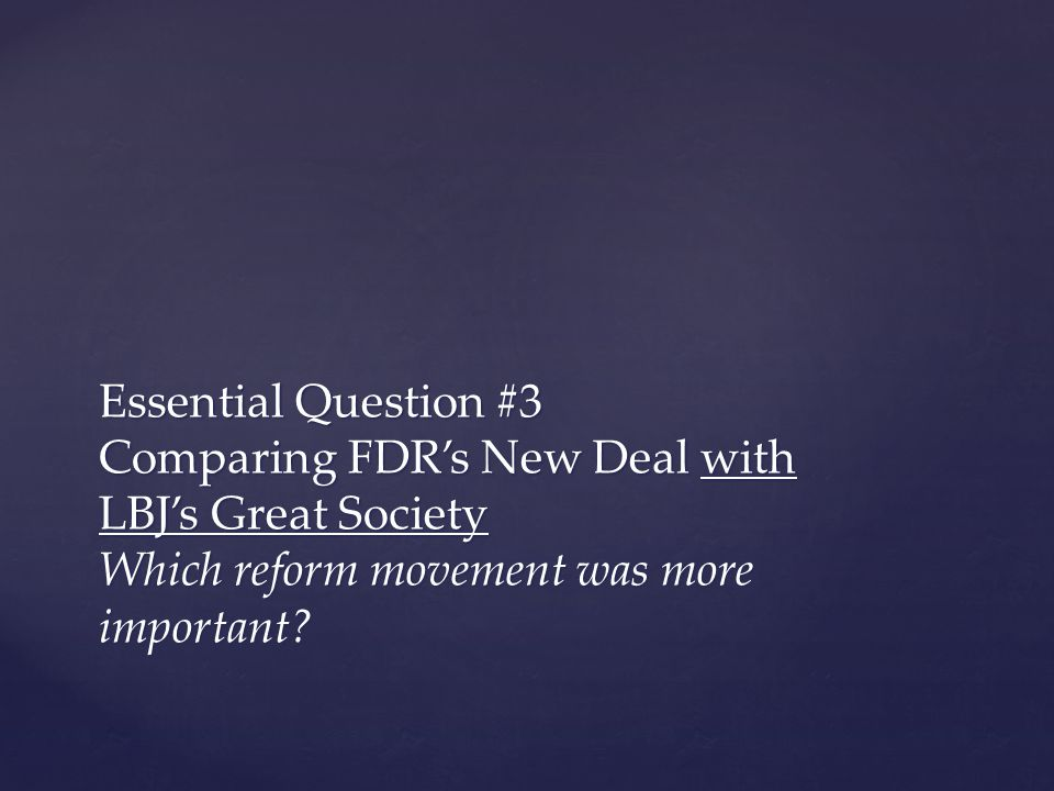 Essential Question #3 Comparing FDR's New Deal with LBJ's Great Society Which reform movement was more important