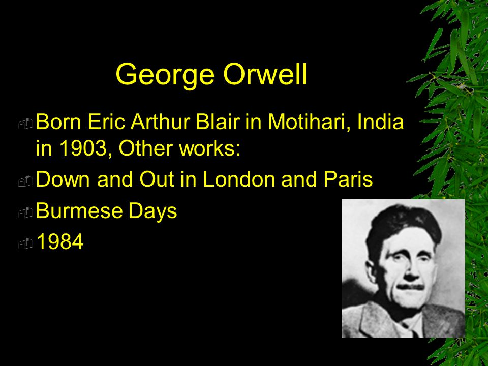 George Orwell  Born Eric Arthur Blair in Motihari, India in 1903, Other works:  Down and Out in London and Paris  Burmese Days  1984