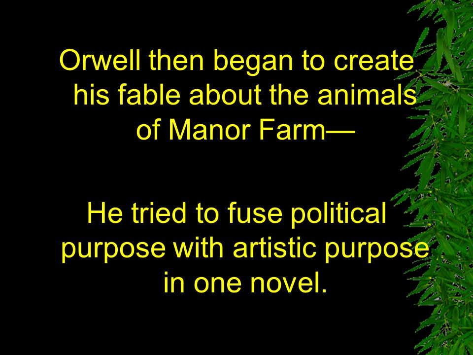 Where did Animal Farm come from? George Orwell got the idea for his story when he saw small boy driving a horse and whipping it whenever it tried to t