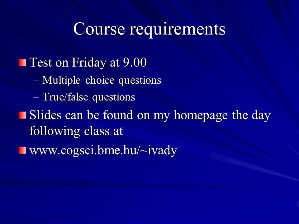 Course requirements Test on Friday at 9.00 –Multiple choice questions –True/false questions Slides can be found on my homepage the day following class