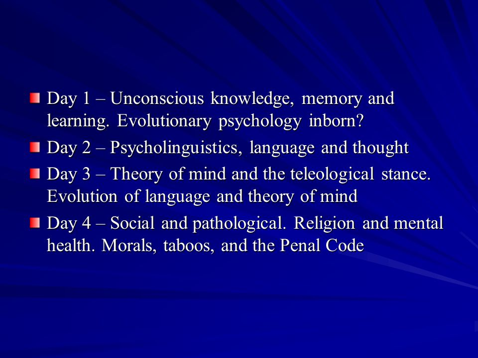 Day 1 – Unconscious knowledge, memory and learning. Evolutionary psychology inborn? Day 2 – Psycholinguistics, language and thought Day 3 – Theory of