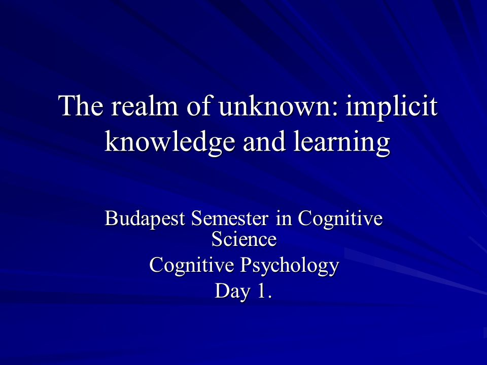 The realm of unknown: implicit knowledge and learning Budapest Semester in Cognitive Science Cognitive Psychology Day 1.