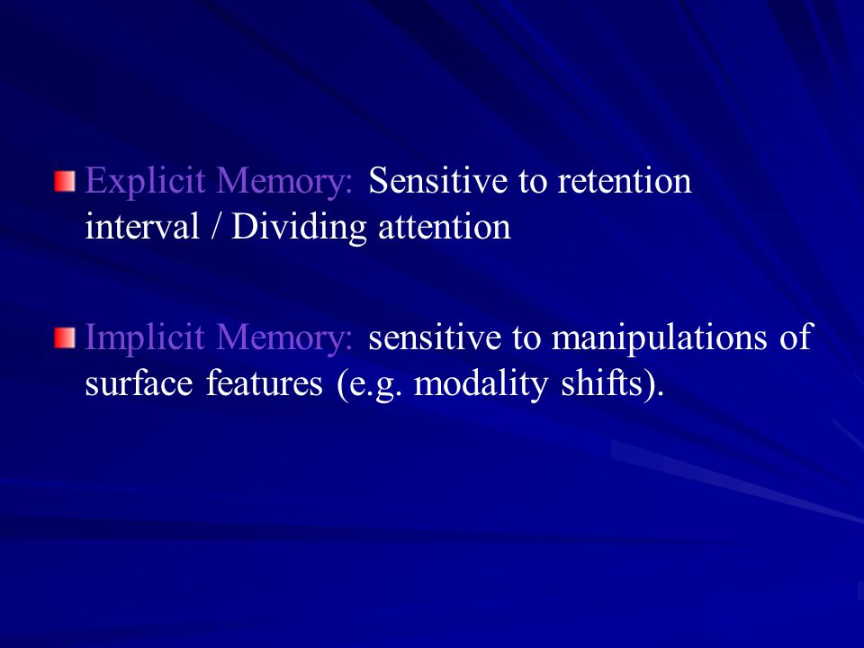 Explicit Memory: Sensitive to retention interval / Dividing attention Implicit Memory: sensitive to manipulations of surface features (e.g. modality s