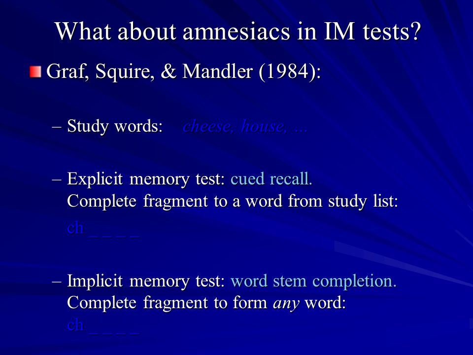 What about amnesiacs in IM tests? Graf, Squire, & Mandler (1984): –Study words: cheese, house, … –Explicit memory test: cued recall. Complete fragment
