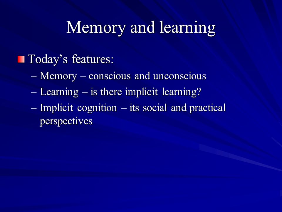 Memory and learning Today's features: –Memory – conscious and unconscious –Learning – is there implicit learning? –Implicit cognition – its social and