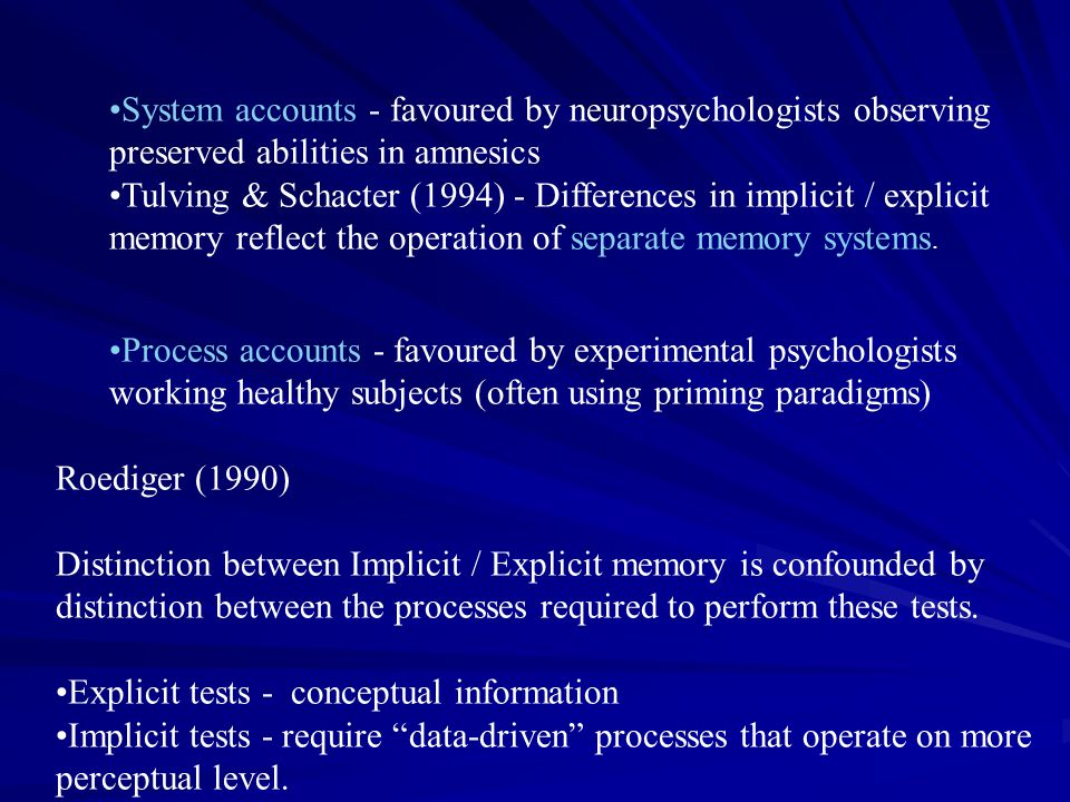 System accounts - favoured by neuropsychologists observing preserved abilities in amnesics Tulving & Schacter (1994) - Differences in implicit / expli