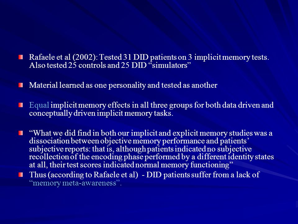 "Rafaele et al (2002): Tested 31 DID patients on 3 implicit memory tests. Also tested 25 controls and 25 DID ""simulators"" Material learned as one perso"