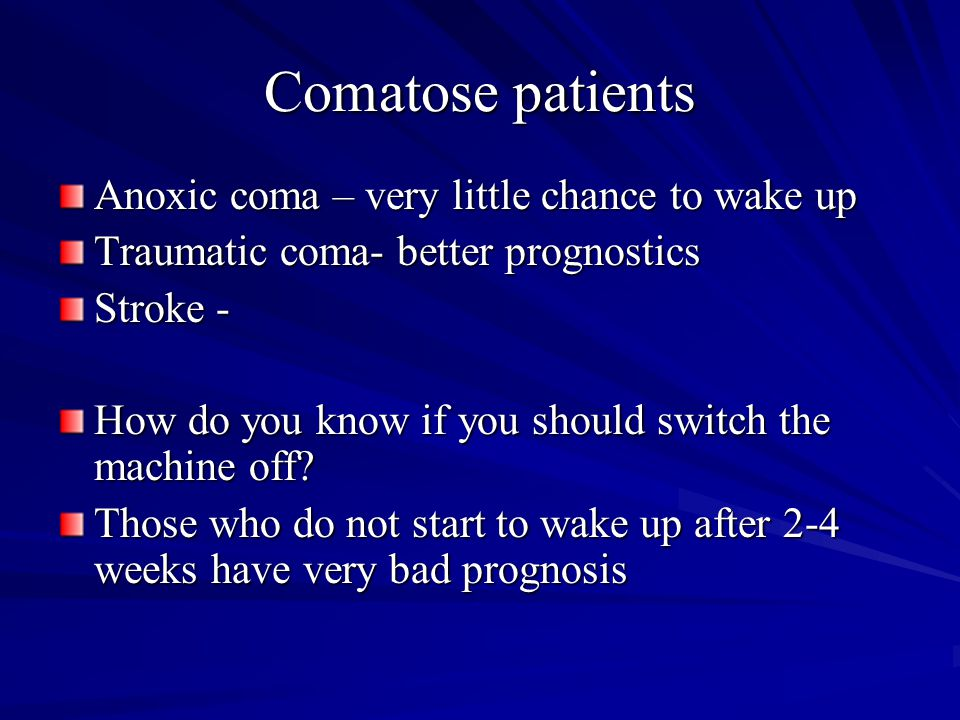 Comatose patients Anoxic coma – very little chance to wake up Traumatic coma- better prognostics Stroke - How do you know if you should switch the mac