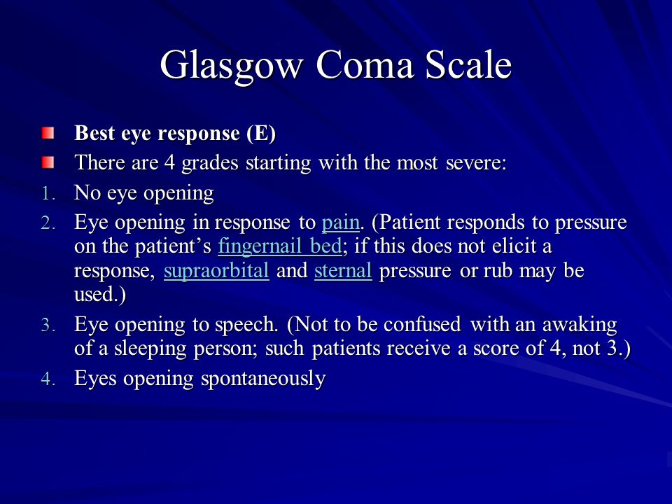 Glasgow Coma Scale Best eye response (E) There are 4 grades starting with the most severe: 1. No eye opening 2. Eye opening in response to pain. (Pati