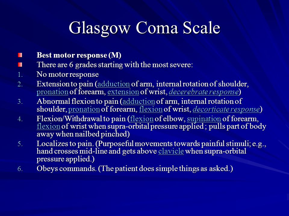 Glasgow Coma Scale Best motor response (M) There are 6 grades starting with the most severe: 1. No motor response 2. Extension to pain (adduction of a