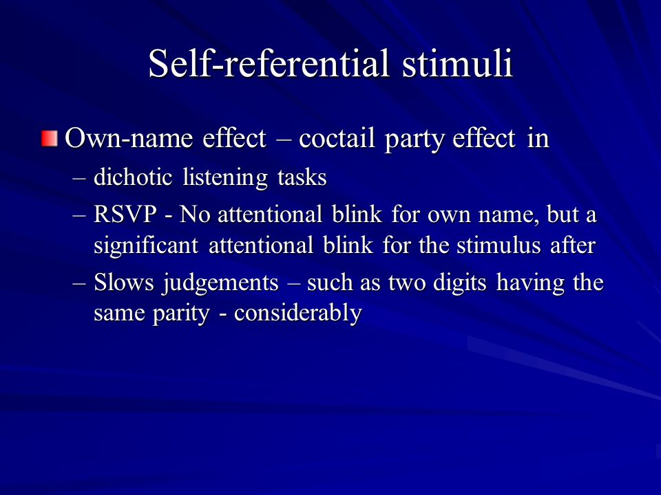 Self-referential stimuli Own-name effect – coctail party effect in –dichotic listening tasks –RSVP - No attentional blink for own name, but a signific