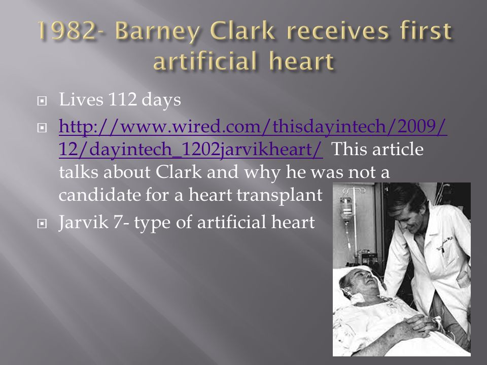  Lives 112 days  http://www.wired.com/thisdayintech/2009/ 12/dayintech_1202jarvikheart/ This article talks about Clark and why he was not a candidate for a heart transplant http://www.wired.com/thisdayintech/2009/ 12/dayintech_1202jarvikheart/  Jarvik 7- type of artificial heart