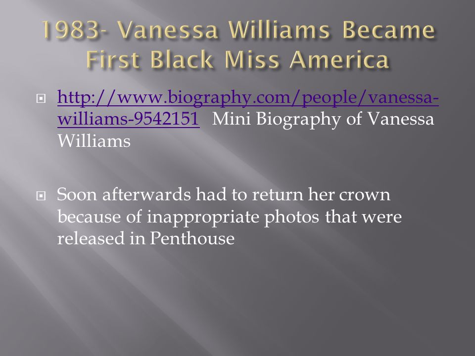  http://www.biography.com/people/vanessa- williams-9542151 Mini Biography of Vanessa Williams http://www.biography.com/people/vanessa- williams-9542151  Soon afterwards had to return her crown because of inappropriate photos that were released in Penthouse