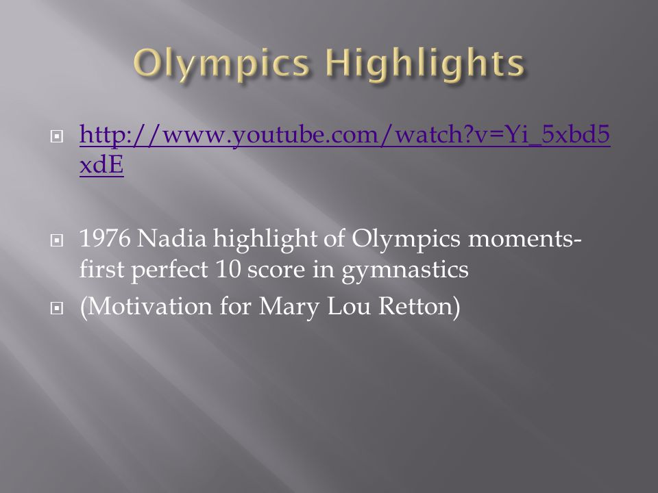  http://www.youtube.com/watch?v=Yi_5xbd5 xdE http://www.youtube.com/watch?v=Yi_5xbd5 xdE  1976 Nadia highlight of Olympics moments- first perfect 10 score in gymnastics  (Motivation for Mary Lou Retton)