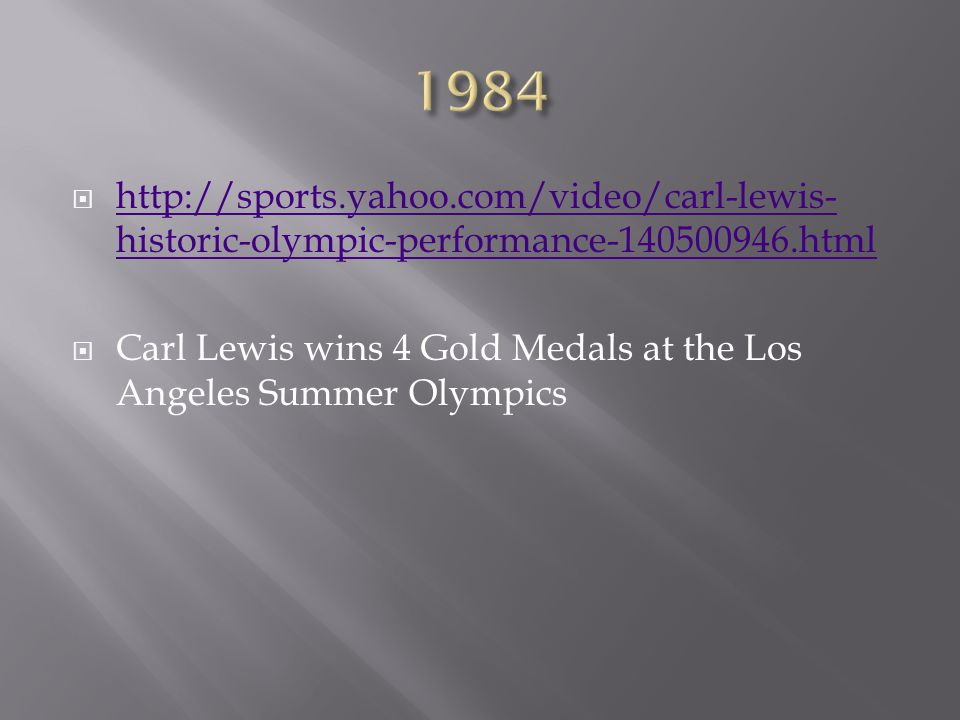  http://sports.yahoo.com/video/carl-lewis- historic-olympic-performance-140500946.html http://sports.yahoo.com/video/carl-lewis- historic-olympic-performance-140500946.html  Carl Lewis wins 4 Gold Medals at the Los Angeles Summer Olympics