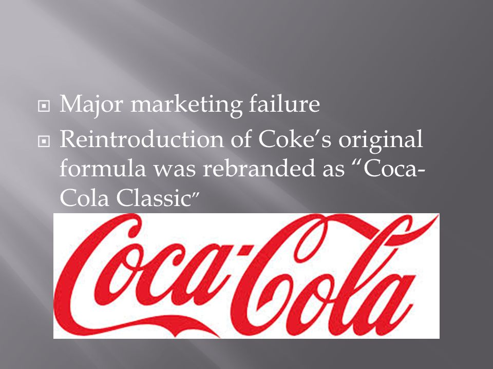  Major marketing failure  Reintroduction of Coke's original formula was rebranded as Coca- Cola Classic