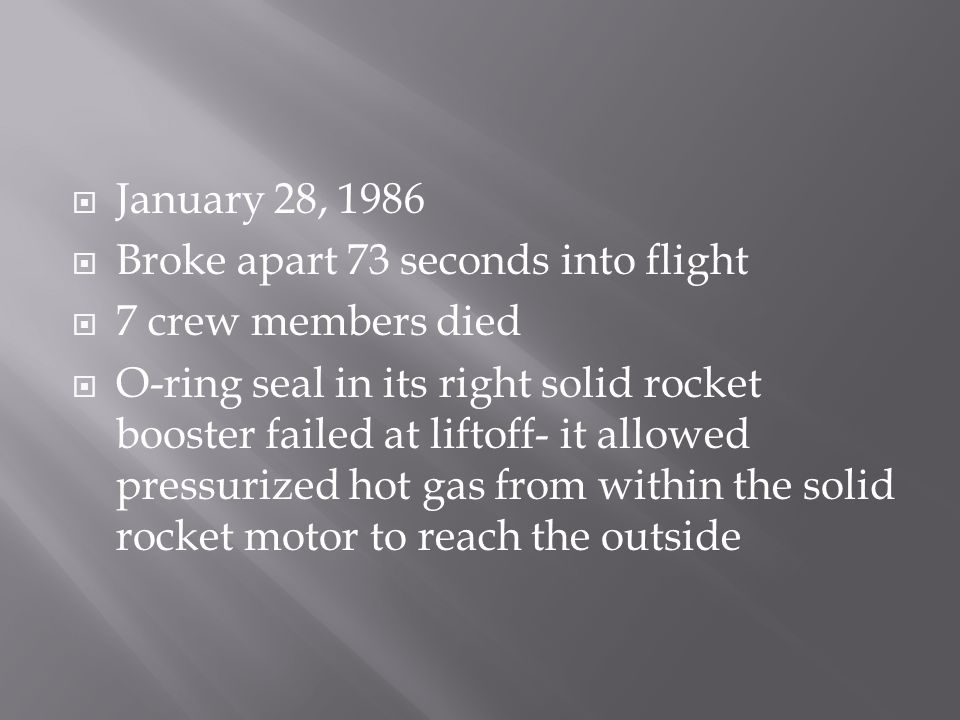 January 28, 1986  Broke apart 73 seconds into flight  7 crew members died  O-ring seal in its right solid rocket booster failed at liftoff- it allowed pressurized hot gas from within the solid rocket motor to reach the outside