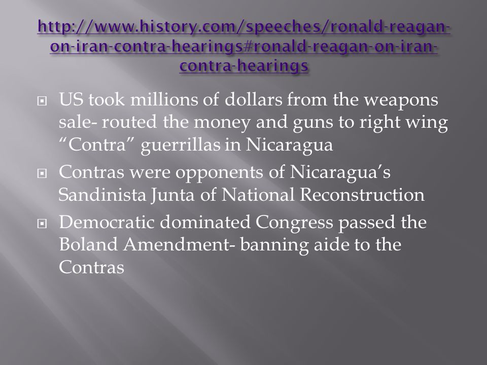  US took millions of dollars from the weapons sale- routed the money and guns to right wing Contra guerrillas in Nicaragua  Contras were opponents of Nicaragua's Sandinista Junta of National Reconstruction  Democratic dominated Congress passed the Boland Amendment- banning aide to the Contras
