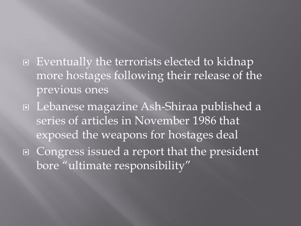  Eventually the terrorists elected to kidnap more hostages following their release of the previous ones  Lebanese magazine Ash-Shiraa published a series of articles in November 1986 that exposed the weapons for hostages deal  Congress issued a report that the president bore ultimate responsibility