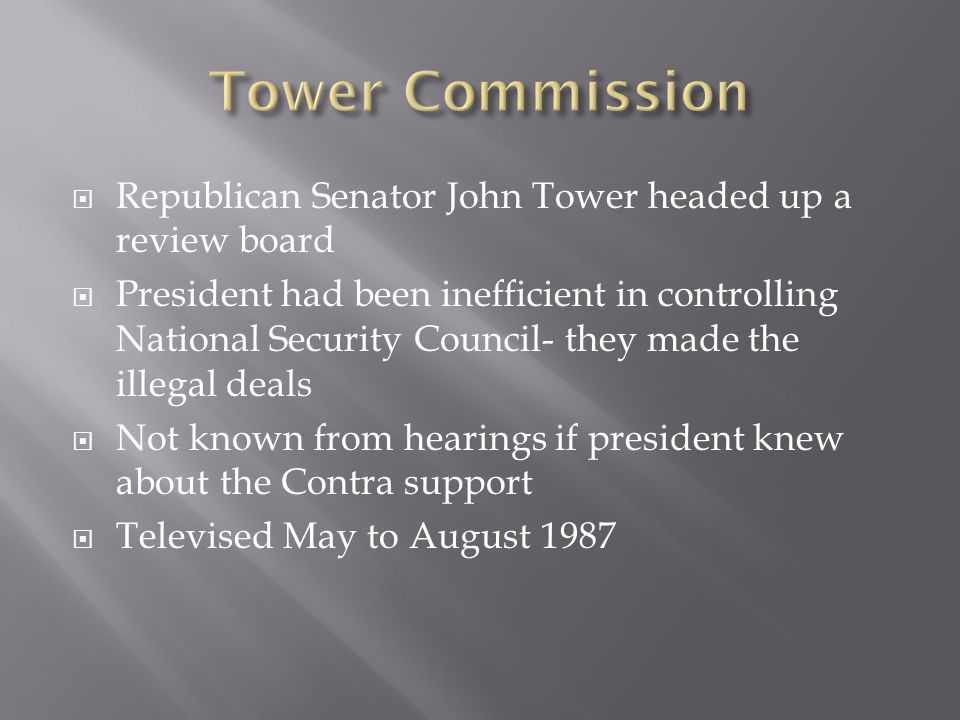  Republican Senator John Tower headed up a review board  President had been inefficient in controlling National Security Council- they made the illegal deals  Not known from hearings if president knew about the Contra support  Televised May to August 1987