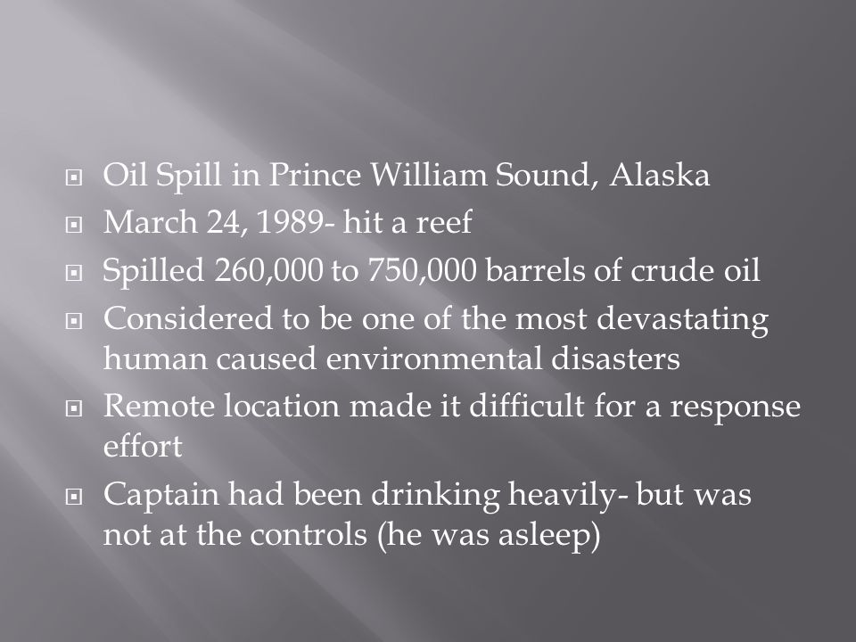 Oil Spill in Prince William Sound, Alaska  March 24, 1989- hit a reef  Spilled 260,000 to 750,000 barrels of crude oil  Considered to be one of the most devastating human caused environmental disasters  Remote location made it difficult for a response effort  Captain had been drinking heavily- but was not at the controls (he was asleep)