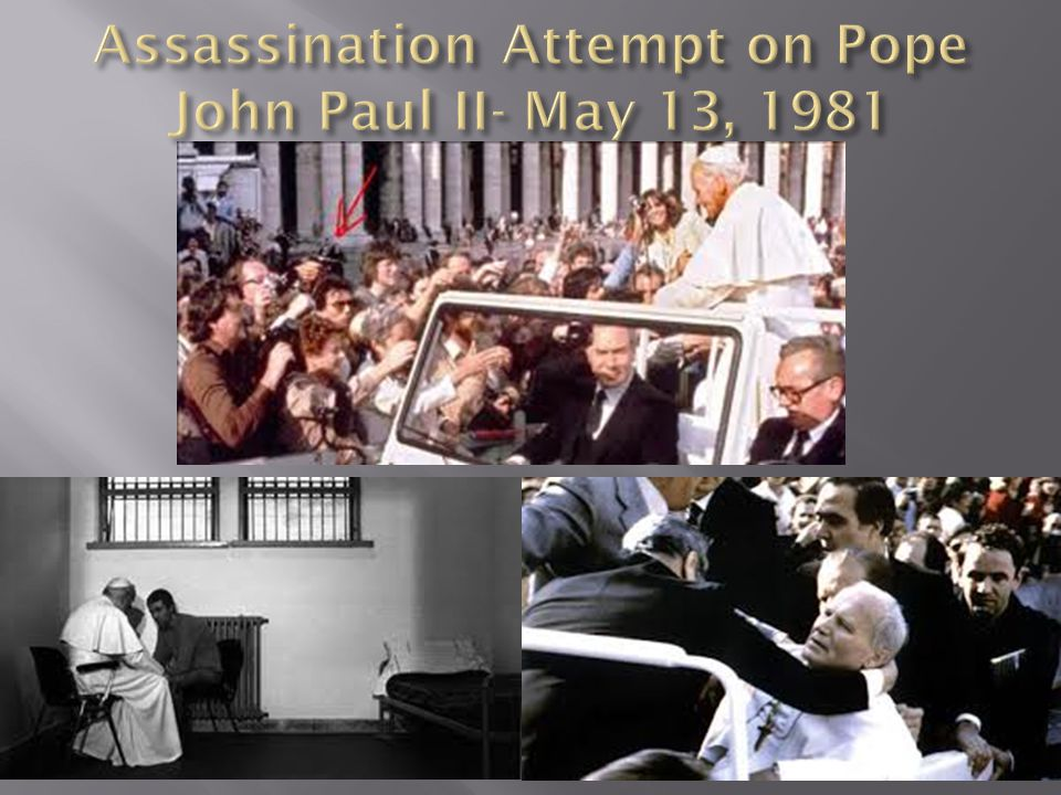  Pope John Paul II was shot four times  Mehmet Ali Agca was attempted assassin  Sentenced to life in prison- in 2000 he was pardoned at the request of the Pope.