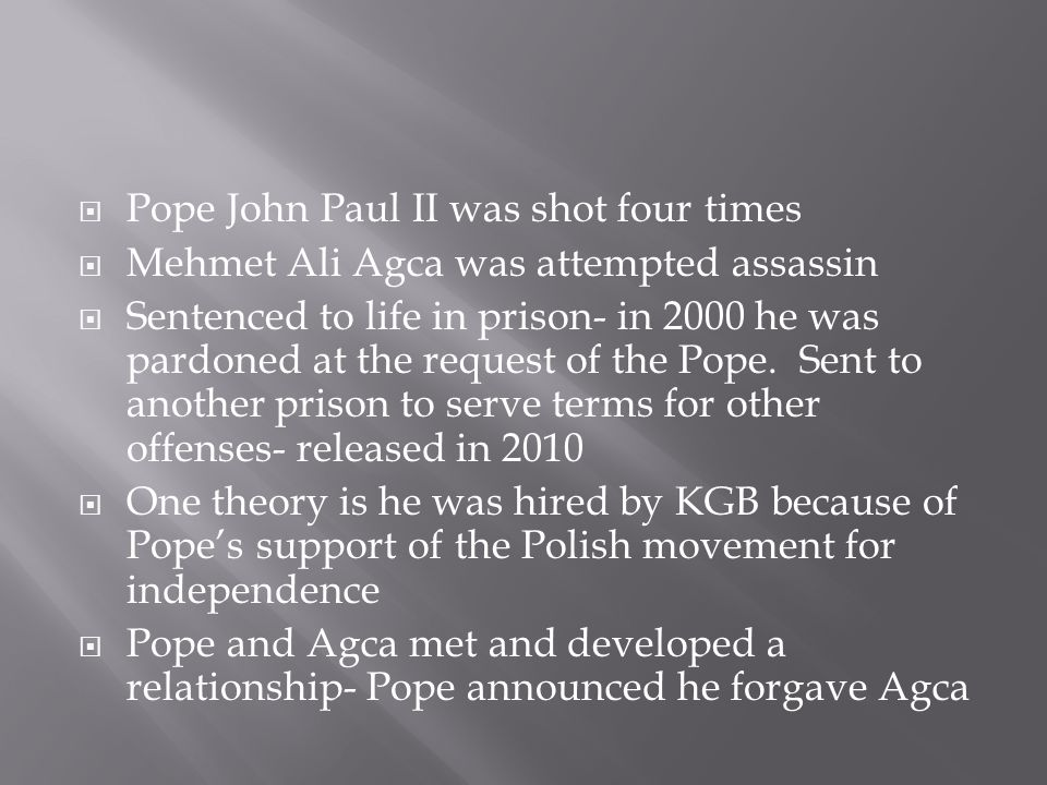  Pope John Paul II was shot four times  Mehmet Ali Agca was attempted assassin  Sentenced to life in prison- in 2000 he was pardoned at the request of the Pope.