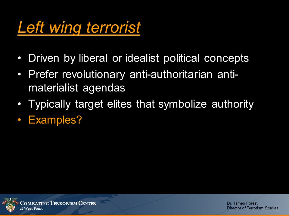 C OMBATING T ERRORISM C ENTER at West Point Dr. James Forest Director of Terrorism Studies Left wing terrorist Driven by liberal or idealist political