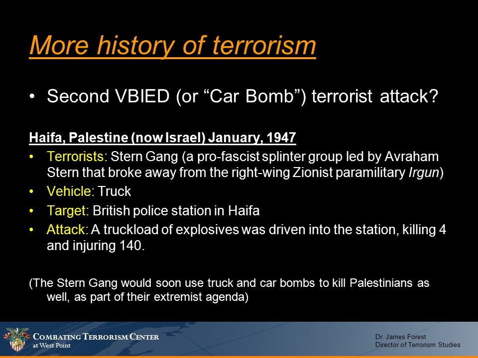 "C OMBATING T ERRORISM C ENTER at West Point Dr. James Forest Director of Terrorism Studies More history of terrorism Second VBIED (or ""Car Bomb"") terr"