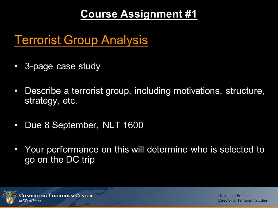 C OMBATING T ERRORISM C ENTER at West Point Dr. James Forest Director of Terrorism Studies Terrorist Group Analysis 3-page case study Describe a terro