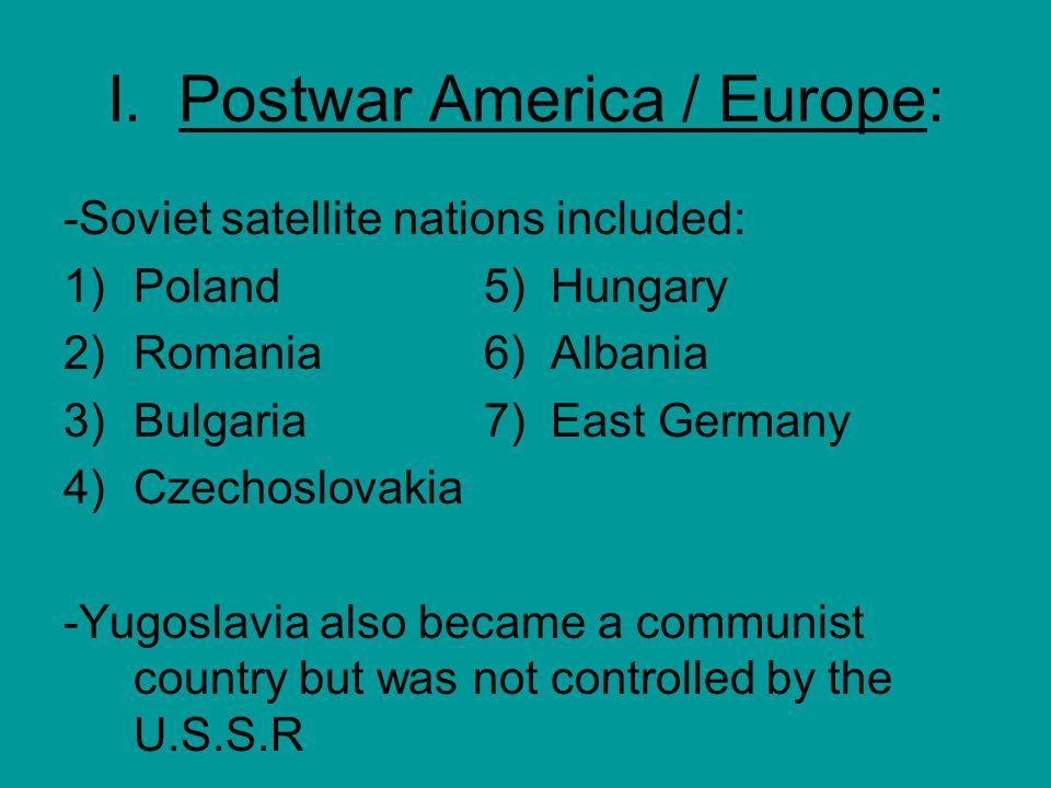 I. Postwar America / Europe: -Soviet satellite nations included: 1)Poland5) Hungary 2)Romania6) Albania 3)Bulgaria7) East Germany 4)Czechoslovakia -Yu