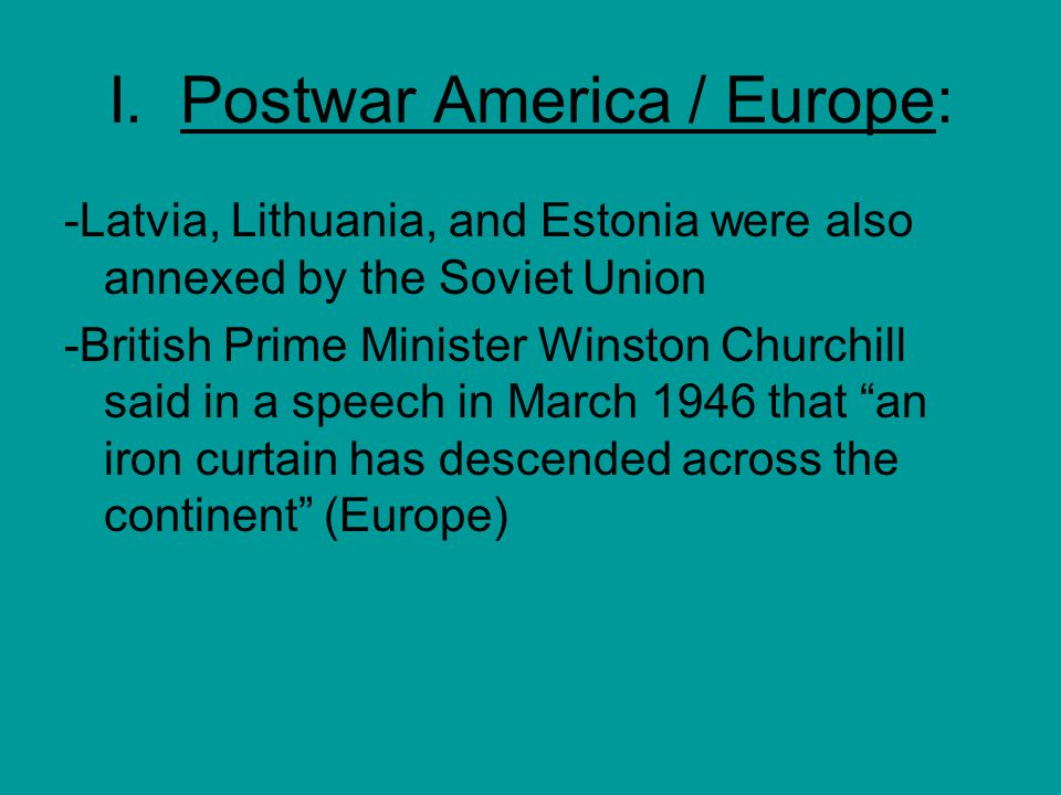 I. Postwar America / Europe: -Latvia, Lithuania, and Estonia were also annexed by the Soviet Union -British Prime Minister Winston Churchill said in a