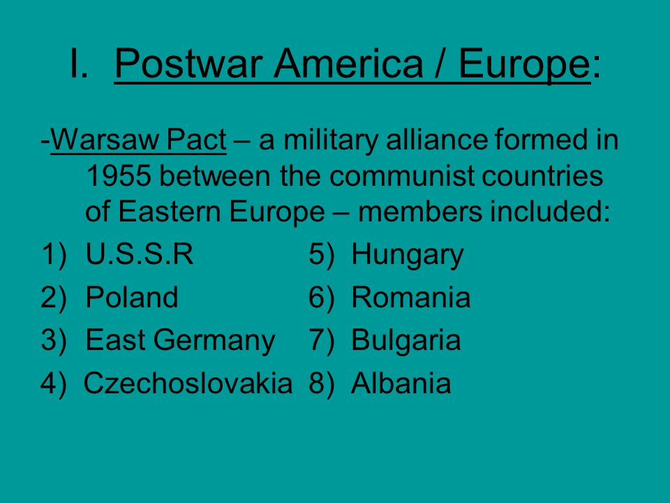 I. Postwar America / Europe: -Warsaw Pact – a military alliance formed in 1955 between the communist countries of Eastern Europe – members included: 1