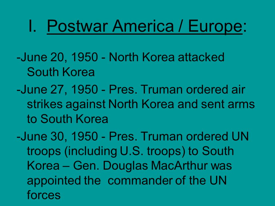 I. Postwar America / Europe: -June 20, 1950 - North Korea attacked South Korea -June 27, 1950 - Pres. Truman ordered air strikes against North Korea a